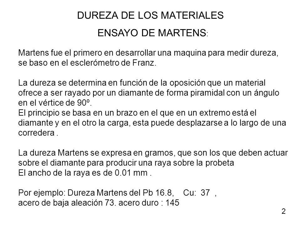 ENSAYO DE MARTENS : Martens fue el primero en desarrollar una maquina para medir dureza, se baso en el esclerómetro de Franz. La dureza se determina e