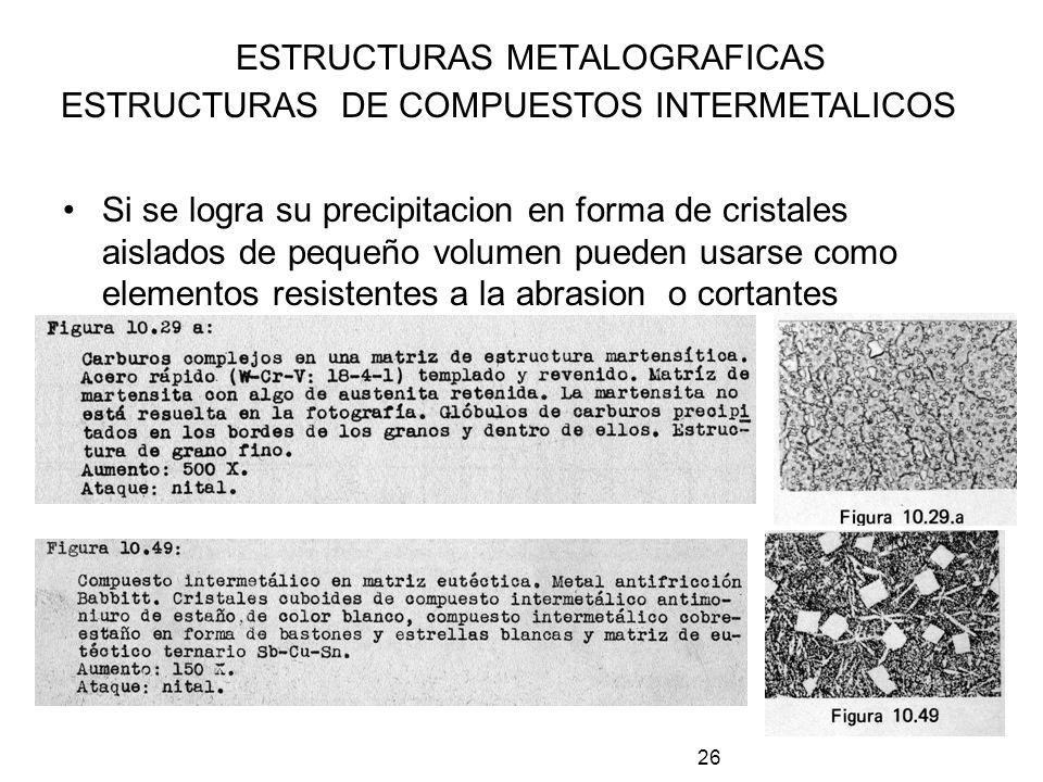 26 ESTRUCTURAS METALOGRAFICAS ESTRUCTURAS DE COMPUESTOS INTERMETALICOS Si se logra su precipitacion en forma de cristales aislados de pequeño volumen