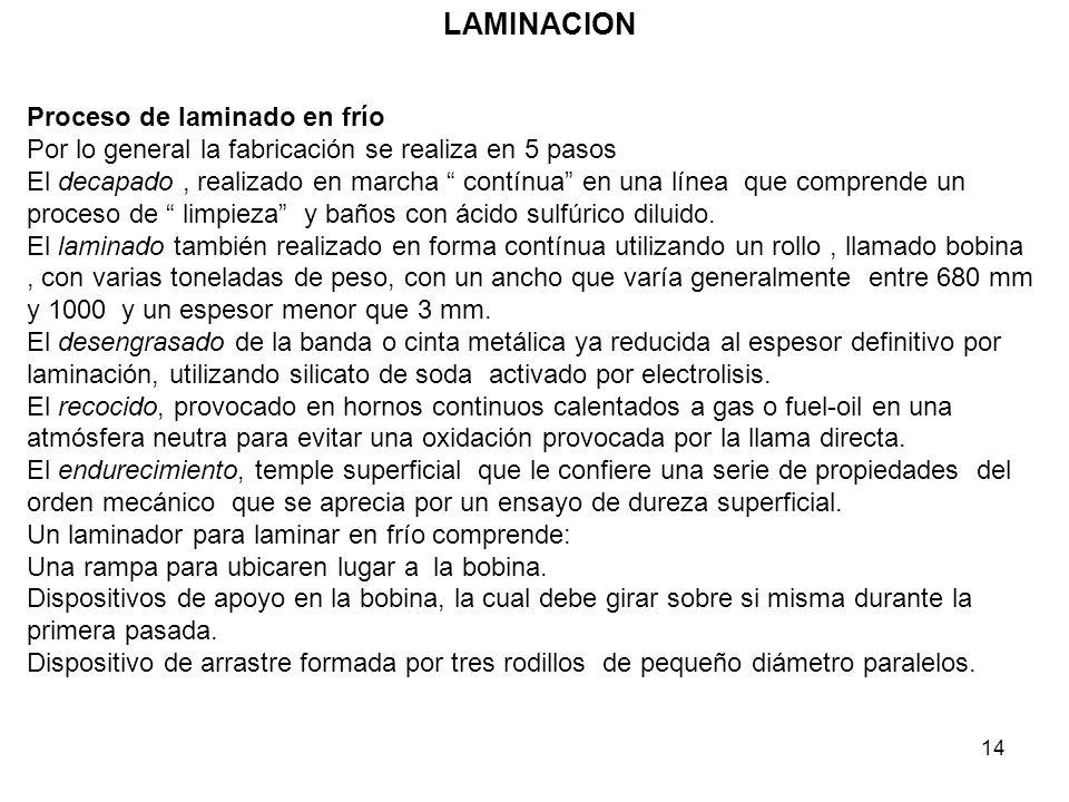 14 LAMINACION Proceso de laminado en frío Por lo general la fabricación se realiza en 5 pasos El decapado, realizado en marcha contínua en una línea q