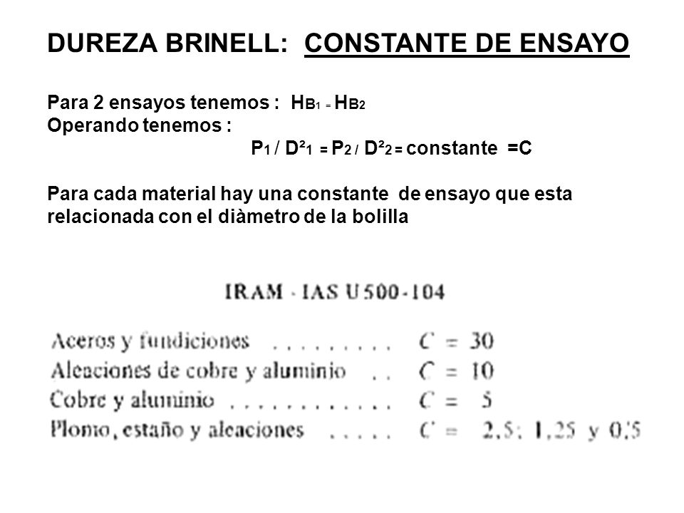 DUREZA BRINELL: CONSTANTE DE ENSAYO Para 2 ensayos tenemos : H B 1 = H B 2 Operando tenemos : P 1 / D² 1 = P 2 / D² 2 = constante =C Para cada materia