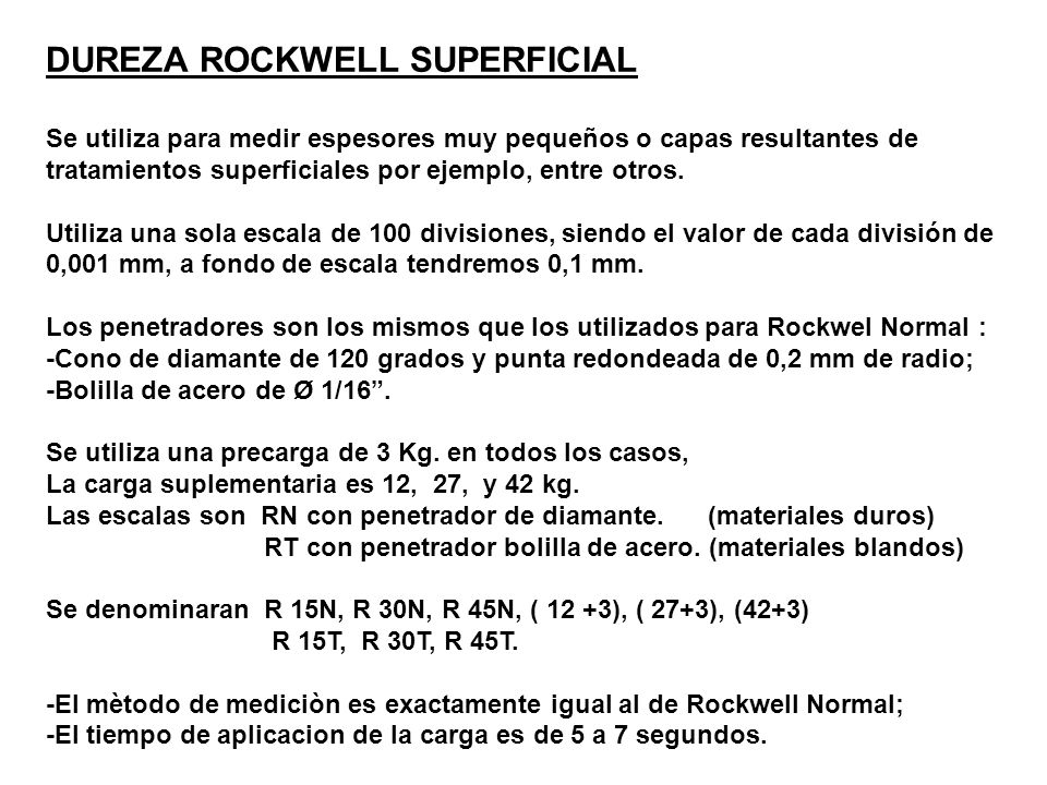 DUREZA ROCKWELL SUPERFICIAL Se utiliza para medir espesores muy pequeños o capas resultantes de tratamientos superficiales por ejemplo, entre otros. U
