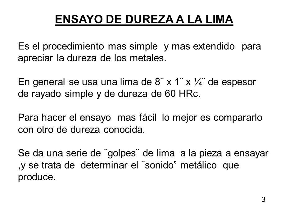 ENSAYO DE DUREZA A LA LIMA Es el procedimiento mas simple y mas extendido para apreciar la dureza de los metales. En general se usa una lima de 8¨ x 1