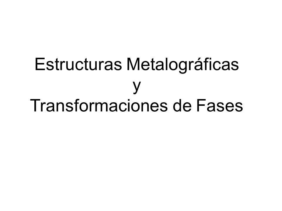 Estructuras Metalográficas y Transformaciones de Fases