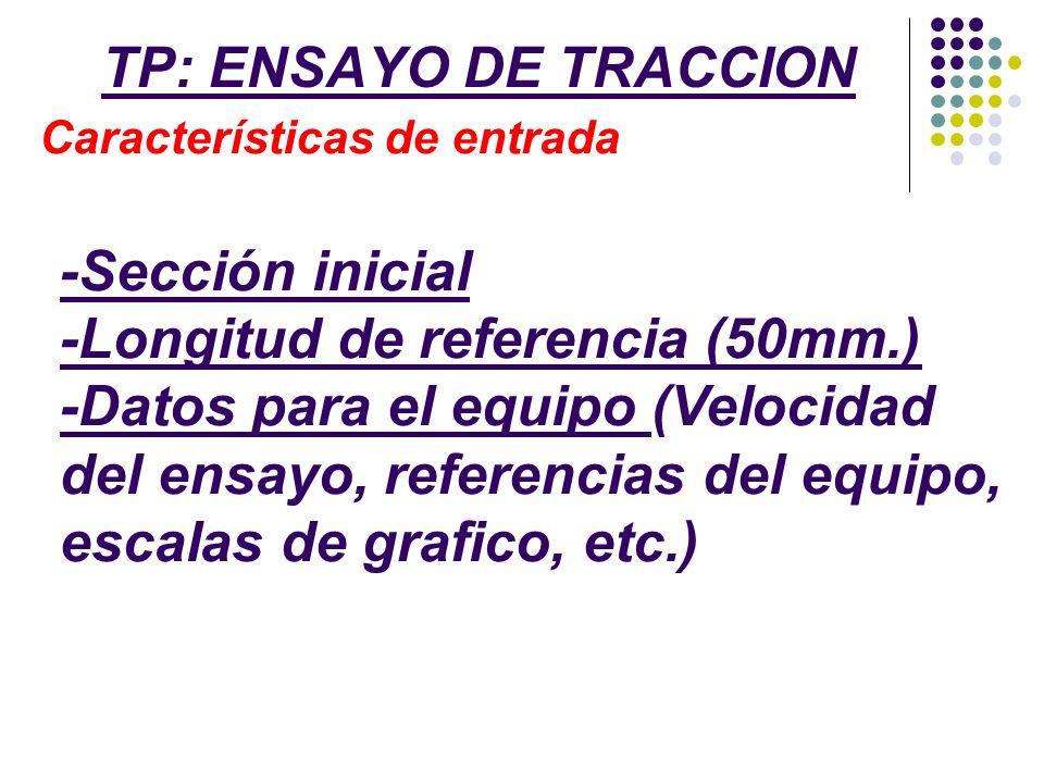 TP: ENSAYO DE TRACCION Características de entrada -Sección inicial -Longitud de referencia (50mm.) -Datos para el equipo (Velocidad del ensayo, refere