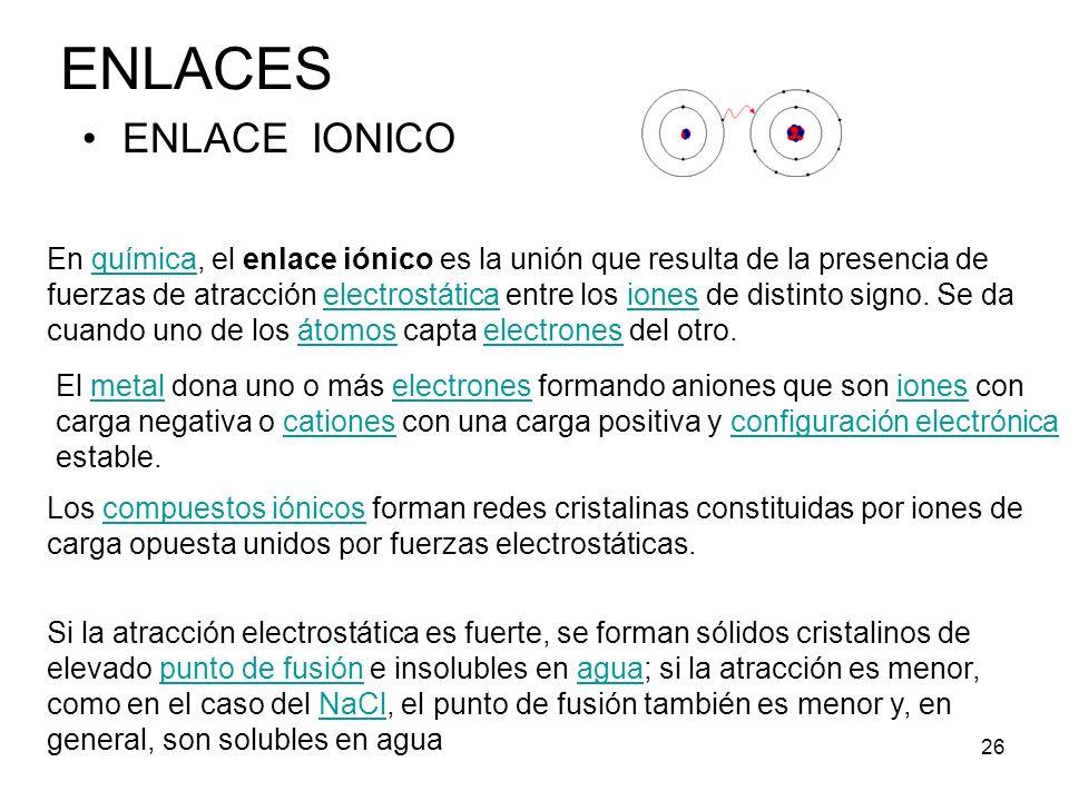 26 ENLACE IONICO ENLACES En química, el enlace iónico es la unión que resulta de la presencia de fuerzas de atracción electrostática entre los iones d