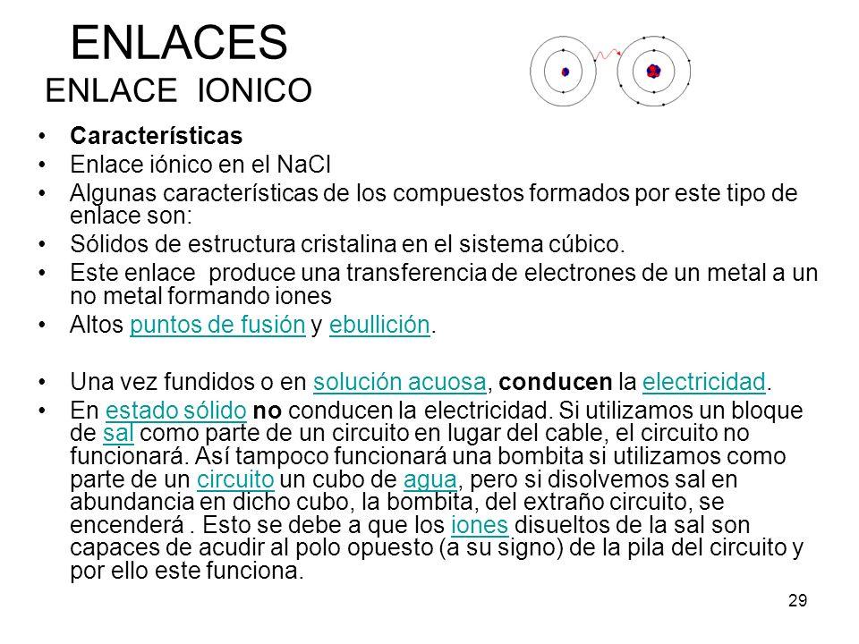 29 Características Enlace iónico en el NaCl Algunas características de los compuestos formados por este tipo de enlace son: Sólidos de estructura cris