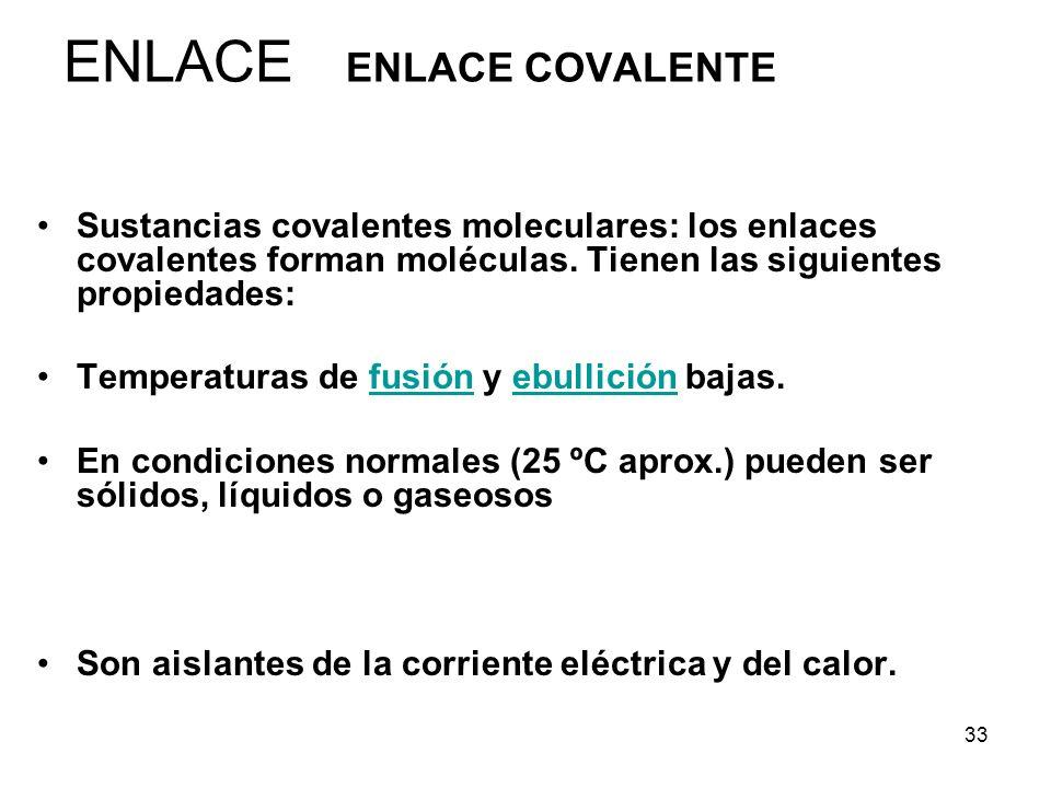 33 ENLACE ENLACE COVALENTE Sustancias covalentes moleculares: los enlaces covalentes forman moléculas. Tienen las siguientes propiedades: Temperaturas