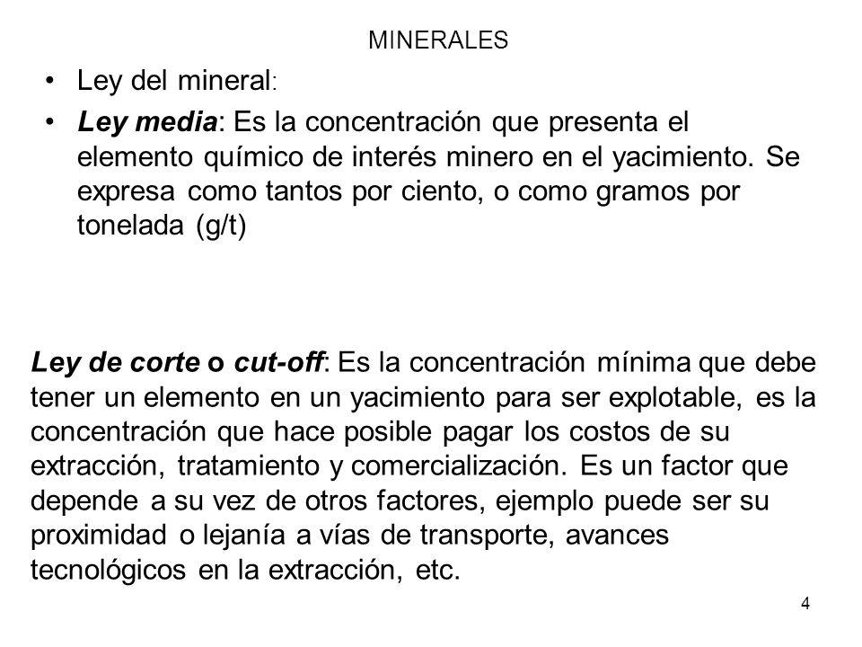 4 Ley del mineral : Ley media: Es la concentración que presenta el elemento químico de interés minero en el yacimiento. Se expresa como tantos por cie