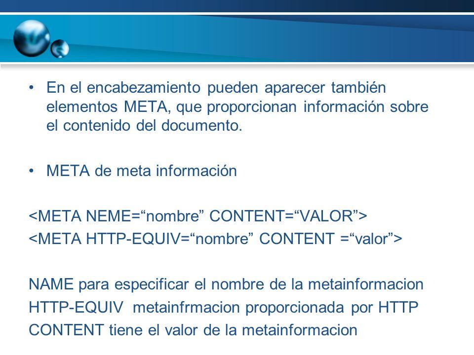 En el encabezamiento pueden aparecer también elementos META, que proporcionan información sobre el contenido del documento. META de meta información N