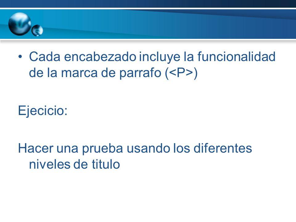 Cada encabezado incluye la funcionalidad de la marca de parrafo ( ) Ejecicio: Hacer una prueba usando los diferentes niveles de titulo