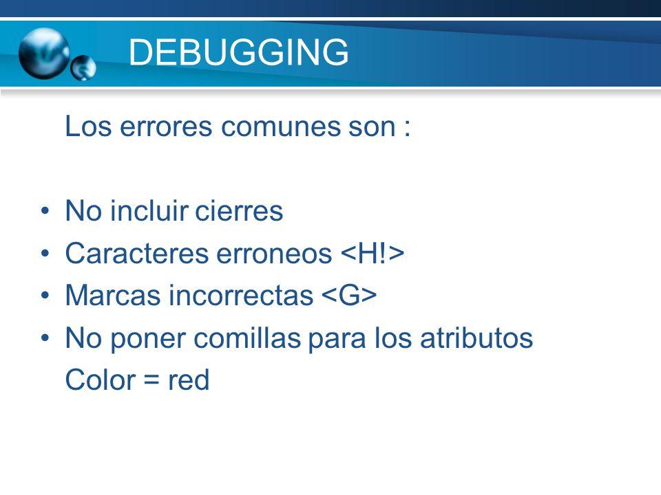 DEBUGGING Los errores comunes son : No incluir cierres Caracteres erroneos Marcas incorrectas No poner comillas para los atributos Color = red