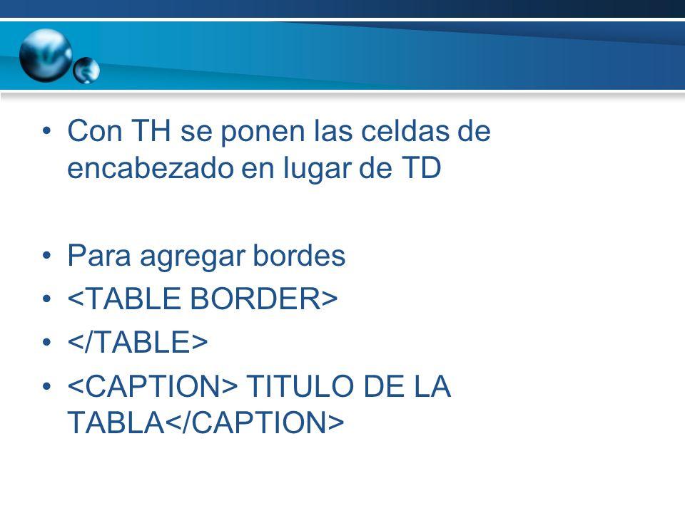 Con TH se ponen las celdas de encabezado en lugar de TD Para agregar bordes TITULO DE LA TABLA