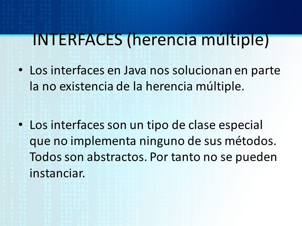 INTERFACES (herencia múltiple) Los interfaces en Java nos solucionan en parte la no existencia de la herencia múltiple. Los interfaces son un tipo de