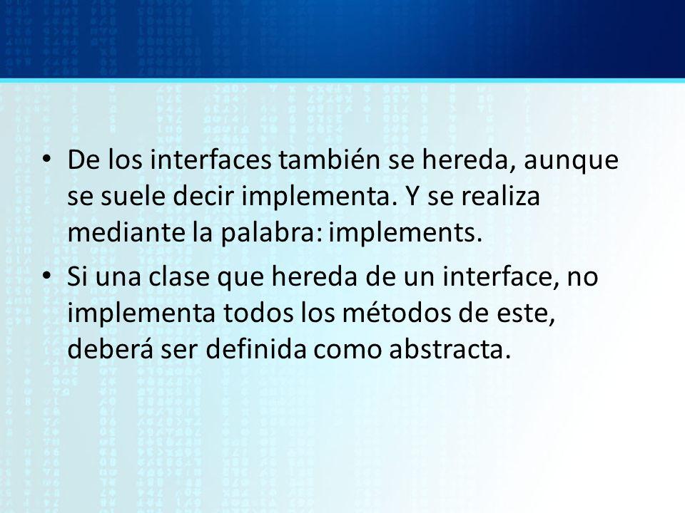 De los interfaces también se hereda, aunque se suele decir implementa. Y se realiza mediante la palabra: implements. Si una clase que hereda de un int