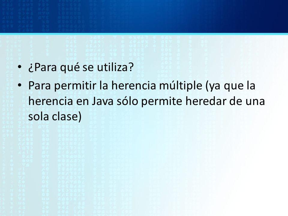 ¿Para qué se utiliza? Para permitir la herencia múltiple (ya que la herencia en Java sólo permite heredar de una sola clase)
