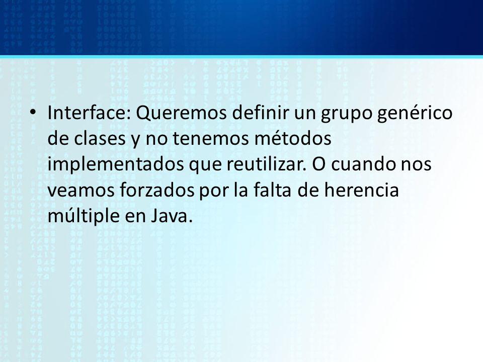 Interface: Queremos definir un grupo genérico de clases y no tenemos métodos implementados que reutilizar. O cuando nos veamos forzados por la falta d