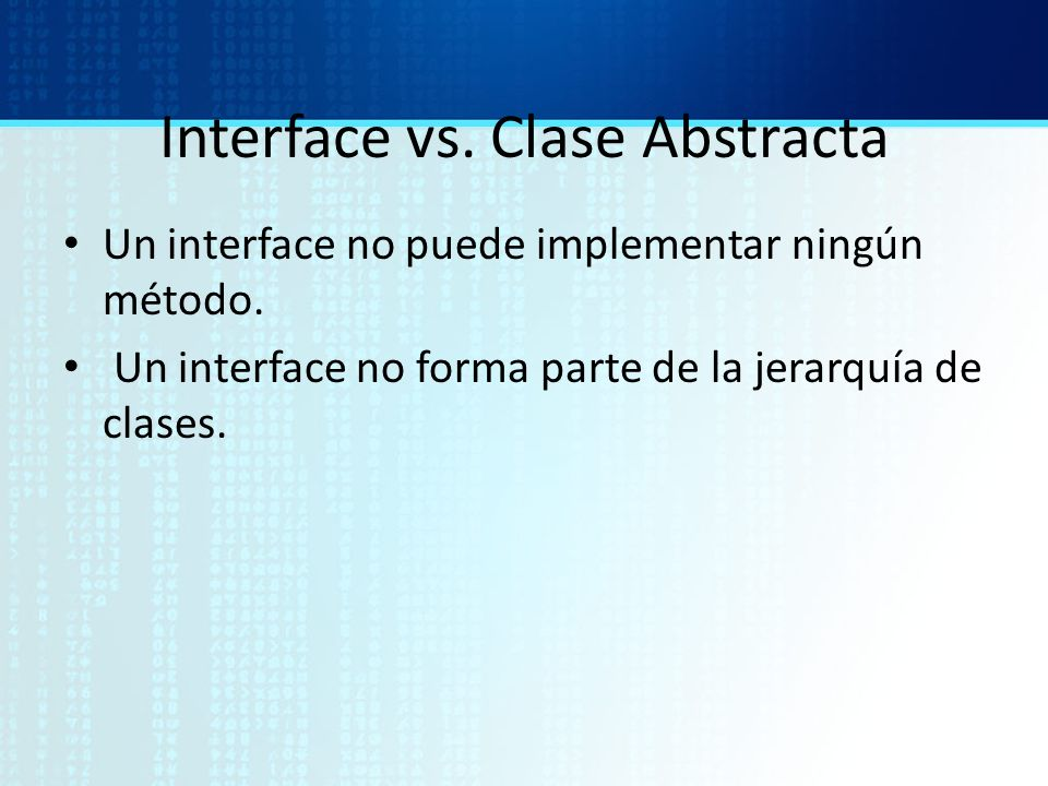 Interface vs. Clase Abstracta Un interface no puede implementar ningún método. Un interface no forma parte de la jerarquía de clases.
