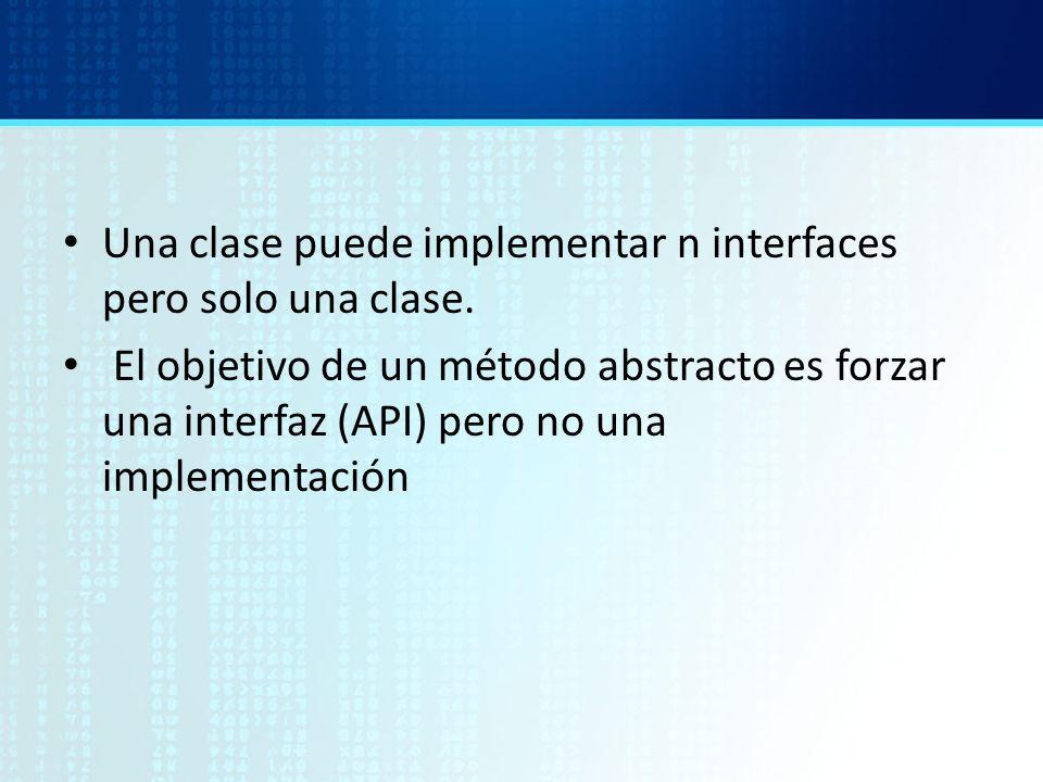 Una clase puede implementar n interfaces pero solo una clase. El objetivo de un método abstracto es forzar una interfaz (API) pero no una implementaci