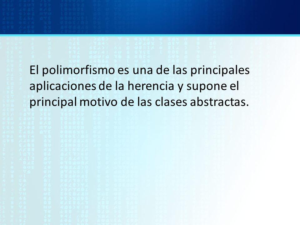 El polimorfismo es una de las principales aplicaciones de la herencia y supone el principal motivo de las clases abstractas.