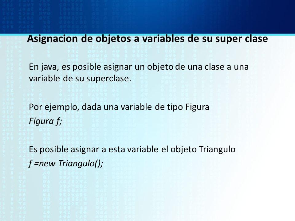 Asignacion de objetos a variables de su super clase En java, es posible asignar un objeto de una clase a una variable de su superclase. Por ejemplo, d