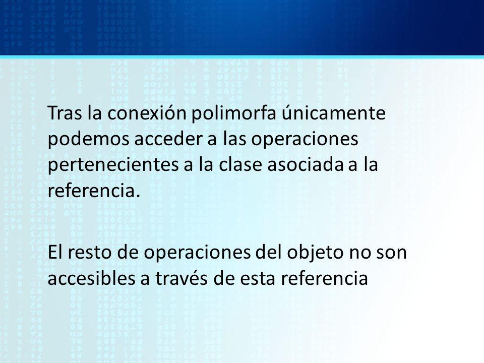 Tras la conexión polimorfa únicamente podemos acceder a las operaciones pertenecientes a la clase asociada a la referencia. El resto de operaciones de