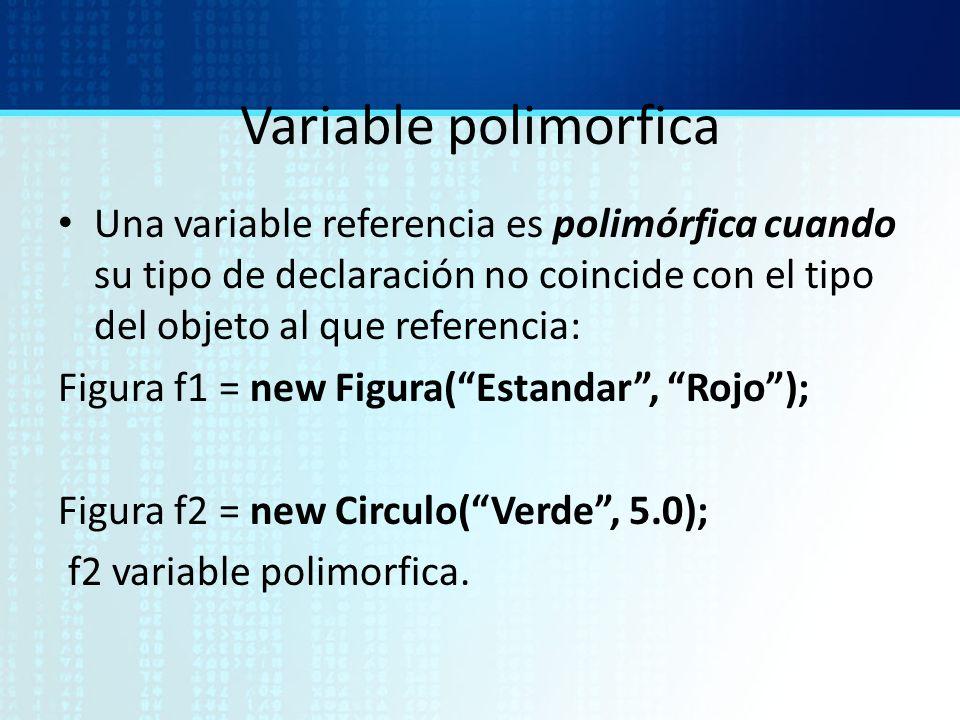 Variable polimorfica Una variable referencia es polimórfica cuando su tipo de declaración no coincide con el tipo del objeto al que referencia: Figura