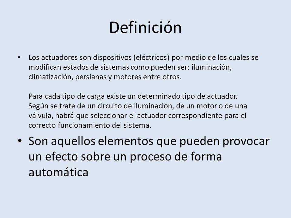 Definición Los actuadores son dispositivos (eléctricos) por medio de los cuales se modifican estados de sistemas como pueden ser: iluminación, climati
