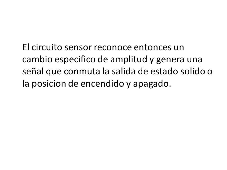 El circuito sensor reconoce entonces un cambio especifico de amplitud y genera una señal que conmuta la salida de estado solido o la posicion de encen