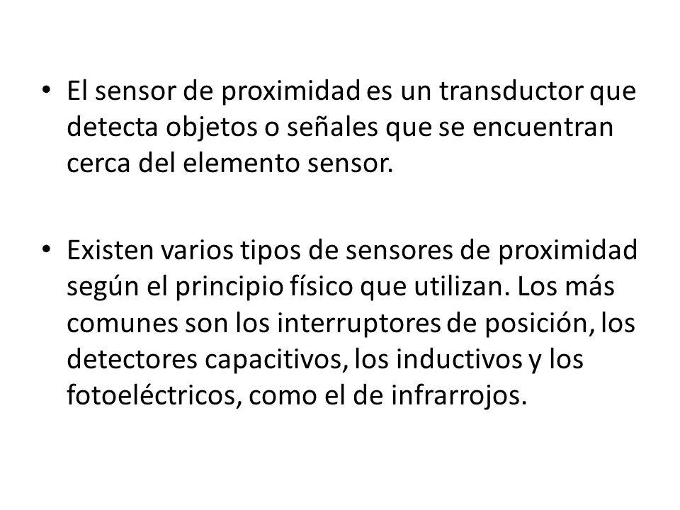 El sensor de proximidad es un transductor que detecta objetos o señales que se encuentran cerca del elemento sensor. Existen varios tipos de sensores