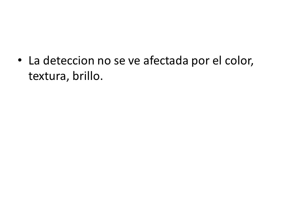 La deteccion no se ve afectada por el color, textura, brillo.