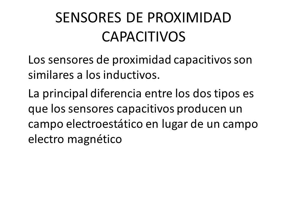 SENSORES DE PROXIMIDAD CAPACITIVOS Los sensores de proximidad capacitivos son similares a los inductivos. La principal diferencia entre los dos tipos