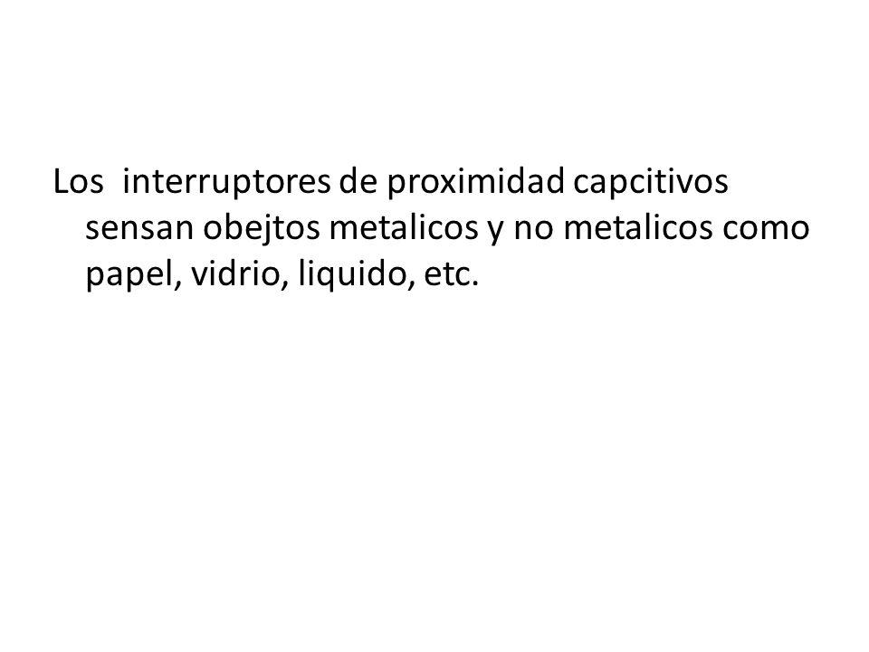 Los interruptores de proximidad capcitivos sensan obejtos metalicos y no metalicos como papel, vidrio, liquido, etc.