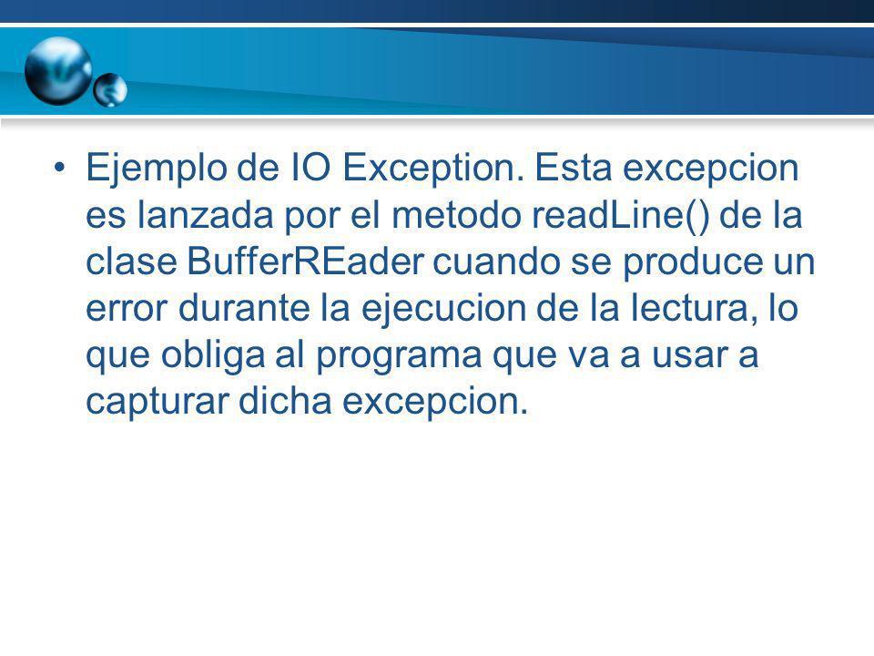Ejemplo de IO Exception. Esta excepcion es lanzada por el metodo readLine() de la clase BufferREader cuando se produce un error durante la ejecucion d