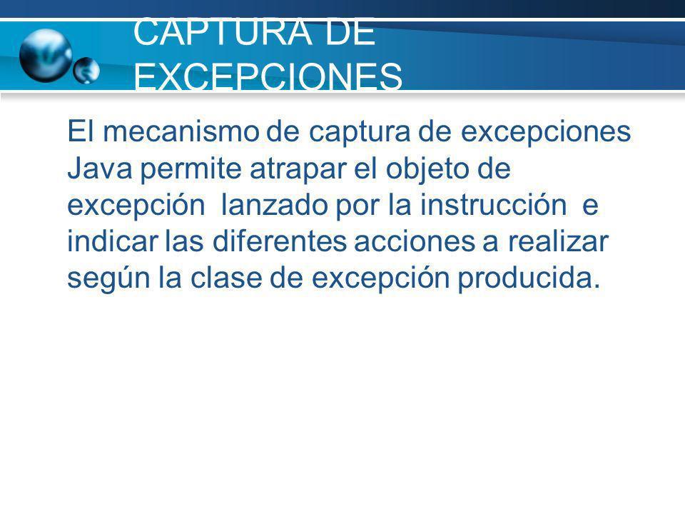 CAPTURA DE EXCEPCIONES El mecanismo de captura de excepciones Java permite atrapar el objeto de excepción lanzado por la instrucción e indicar las dif