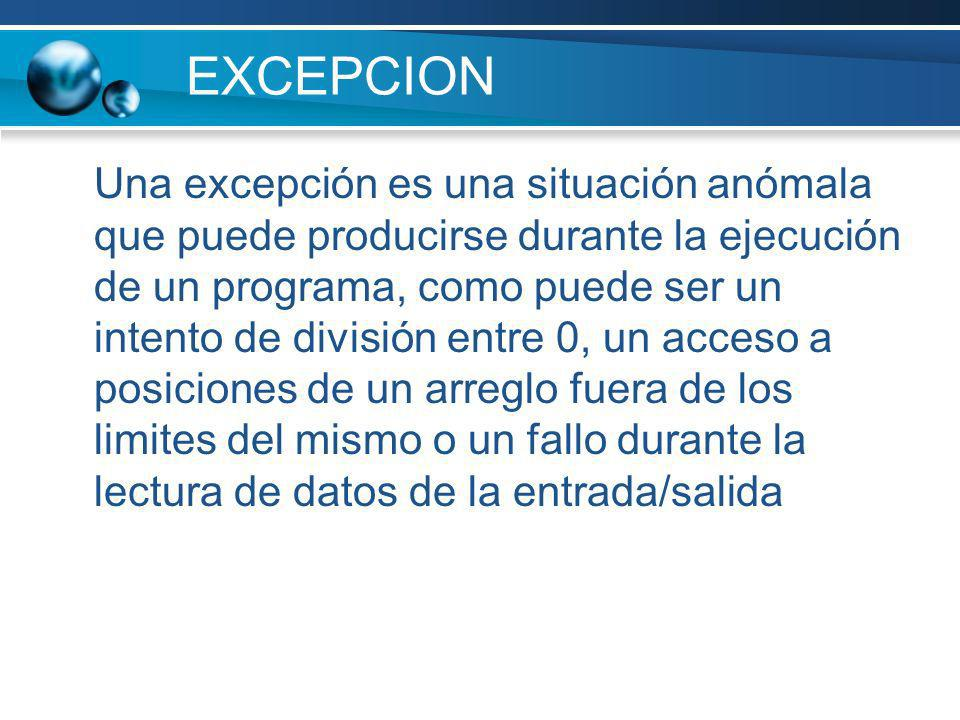 EXCEPCION Una excepción es una situación anómala que puede producirse durante la ejecución de un programa, como puede ser un intento de división entre