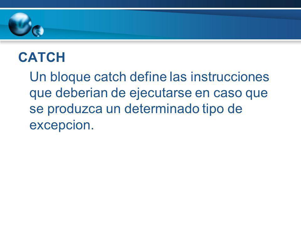CATCH Un bloque catch define las instrucciones que deberian de ejecutarse en caso que se produzca un determinado tipo de excepcion.