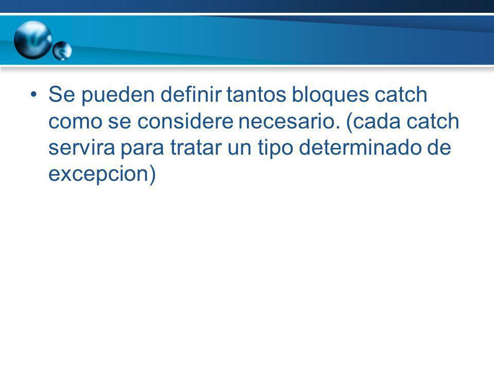 Se pueden definir tantos bloques catch como se considere necesario. (cada catch servira para tratar un tipo determinado de excepcion)