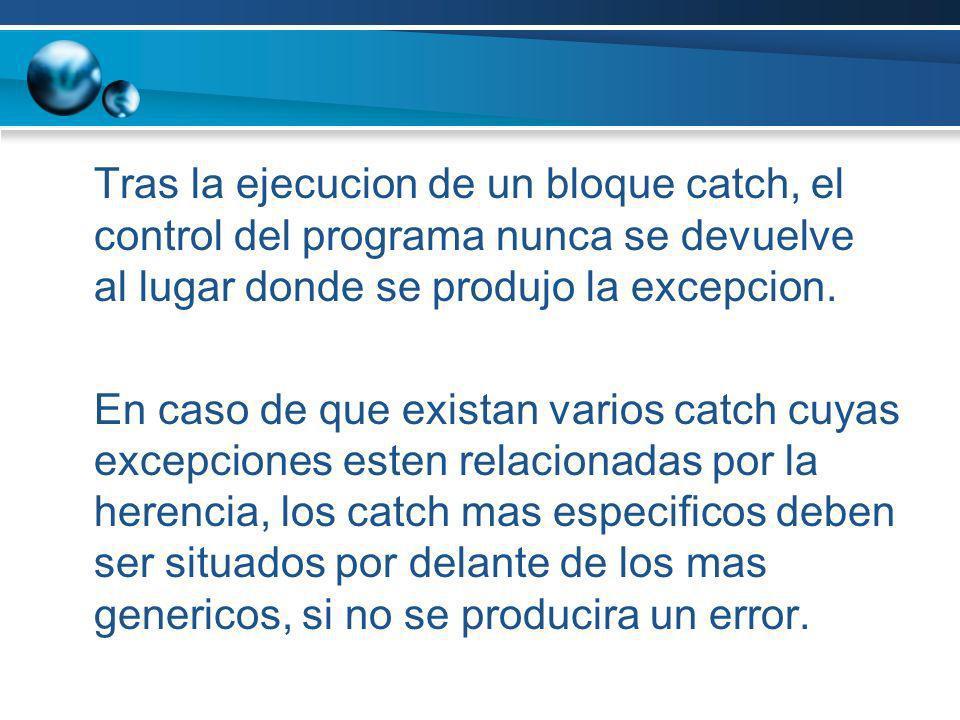 Tras la ejecucion de un bloque catch, el control del programa nunca se devuelve al lugar donde se produjo la excepcion. En caso de que existan varios