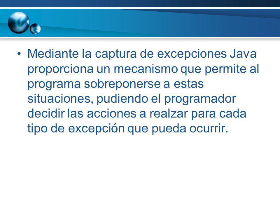Mediante la captura de excepciones Java proporciona un mecanismo que permite al programa sobreponerse a estas situaciones, pudiendo el programador dec