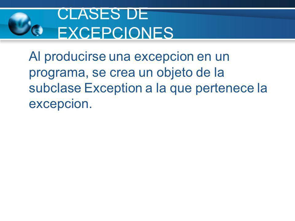 CLASES DE EXCEPCIONES Al producirse una excepcion en un programa, se crea un objeto de la subclase Exception a la que pertenece la excepcion.