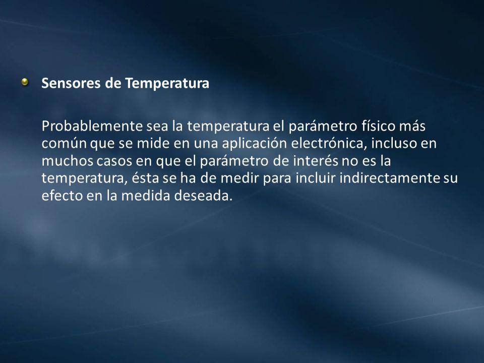 Sensores de Temperatura Probablemente sea la temperatura el parámetro físico más común que se mide en una aplicación electrónica, incluso en muchos ca