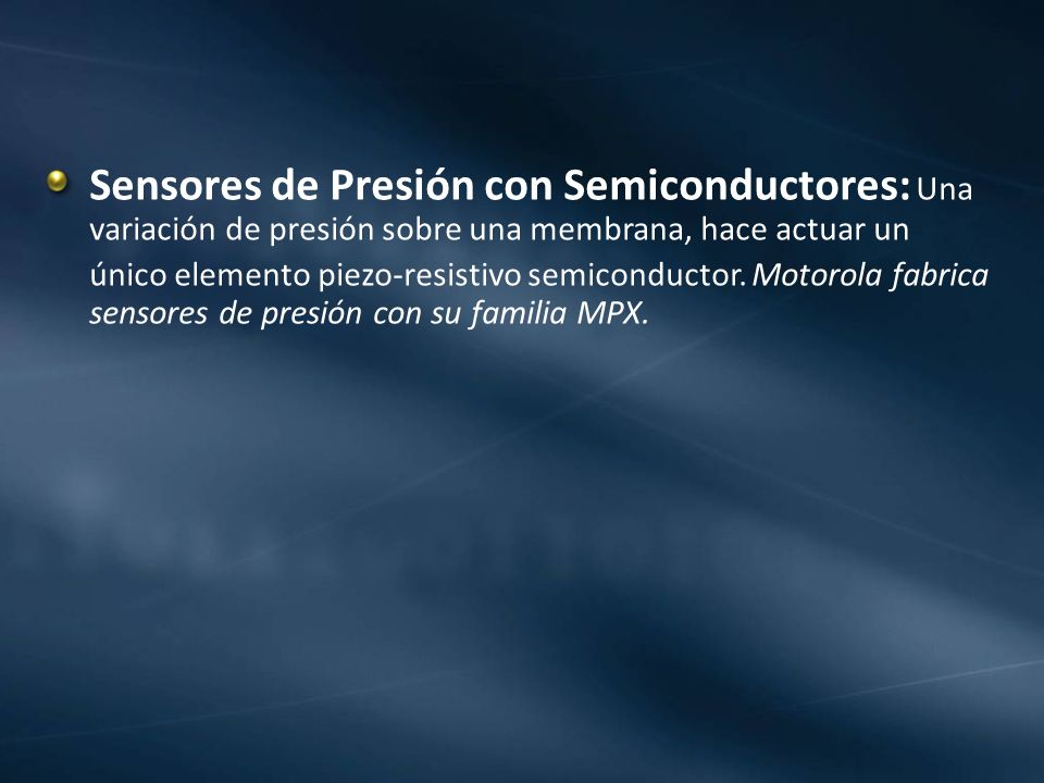 Sensores de Presión con Semiconductores: Una variación de presión sobre una membrana, hace actuar un único elemento piezo-resistivo semiconductor. Mot
