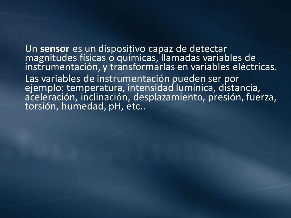 Un sensor es un dispositivo capaz de detectar magnitudes físicas o químicas, llamadas variables de instrumentación, y transformarlas en variables eléc