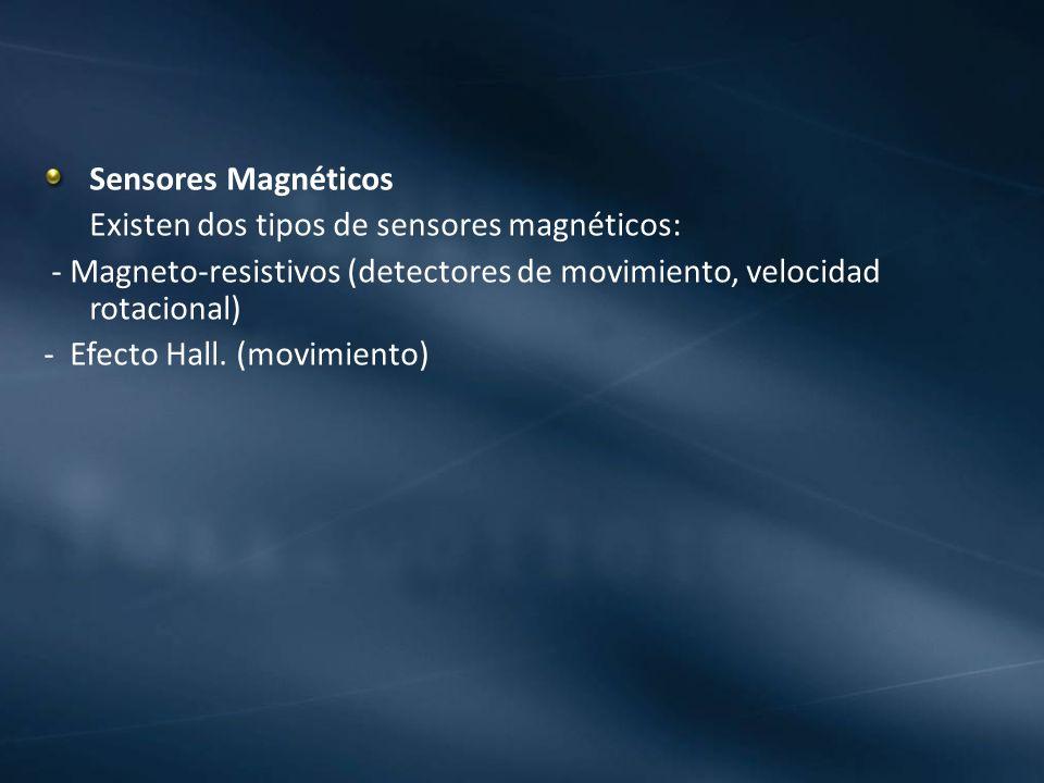 Sensores Magnéticos Existen dos tipos de sensores magnéticos: - Magneto-resistivos (detectores de movimiento, velocidad rotacional) - Efecto Hall. (mo