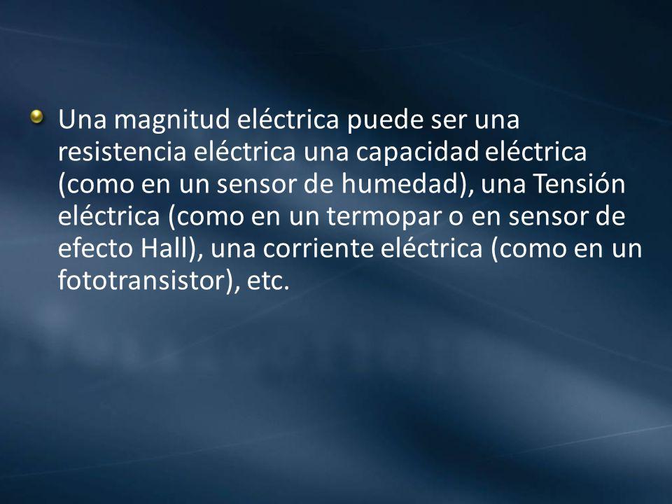 Una magnitud eléctrica puede ser una resistencia eléctrica una capacidad eléctrica (como en un sensor de humedad), una Tensión eléctrica (como en un t