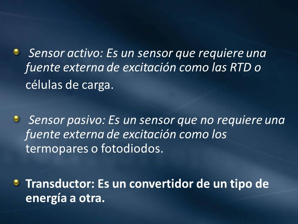 Sensor activo: Es un sensor que requiere una fuente externa de excitación como las RTD o células de carga. Sensor pasivo: Es un sensor que no requiere