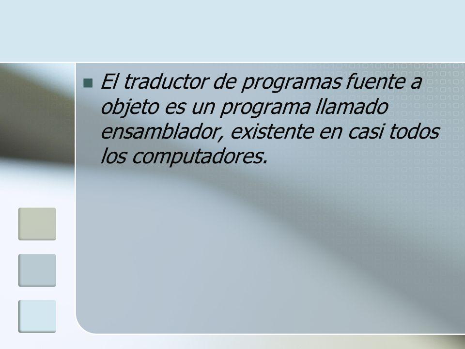 El traductor de programas fuente a objeto es un programa llamado ensamblador, existente en casi todos los computadores.