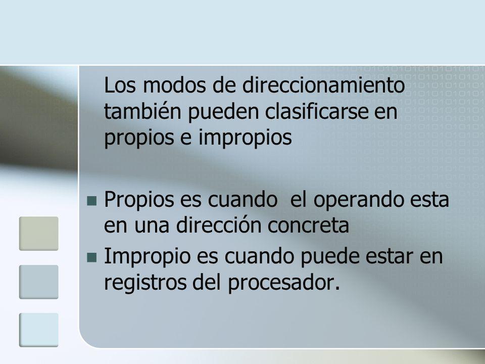 Los modos de direccionamiento también pueden clasificarse en propios e impropios Propios es cuando el operando esta en una dirección concreta Impropio