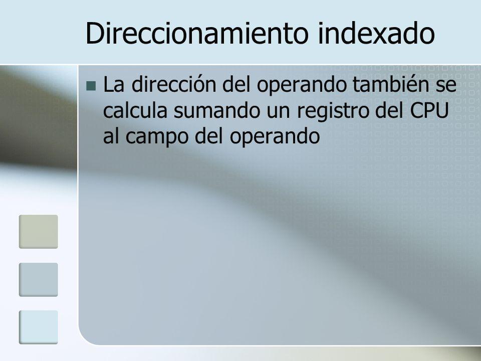 Direccionamiento indexado La dirección del operando también se calcula sumando un registro del CPU al campo del operando