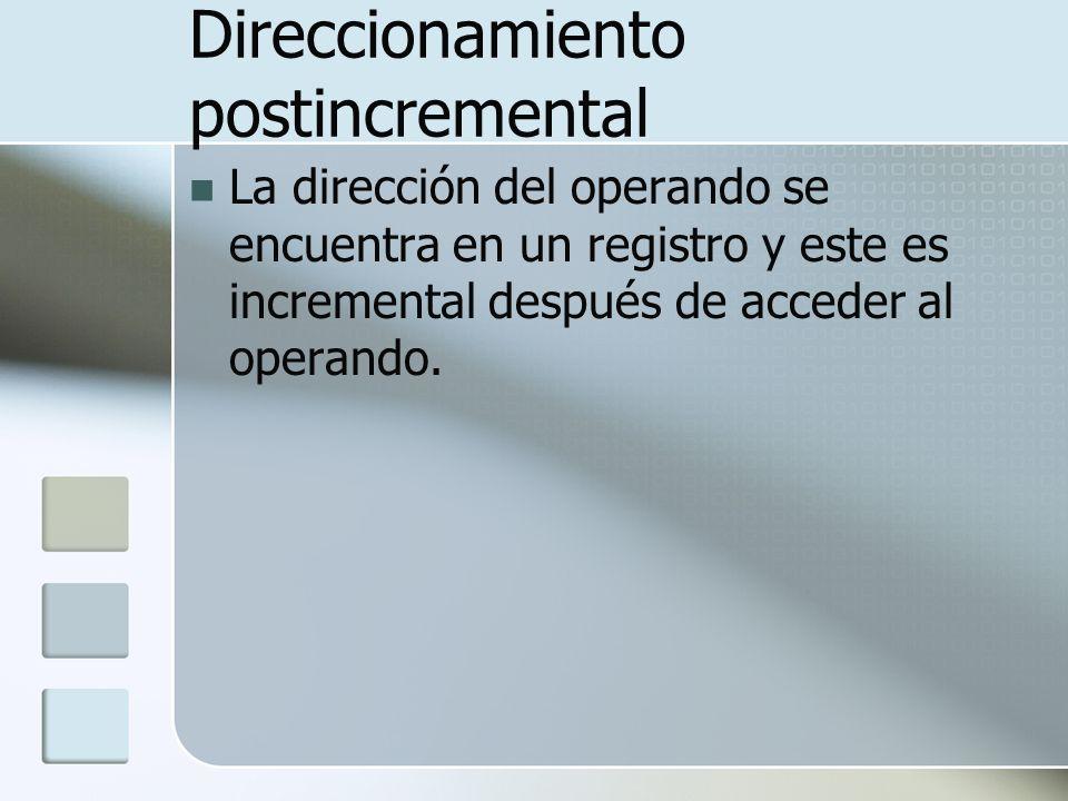 Direccionamiento postincremental La dirección del operando se encuentra en un registro y este es incremental después de acceder al operando.